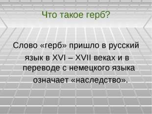 Что такое герб? Слово «герб» пришло в русский язык в XVI – XVII веках и в пер