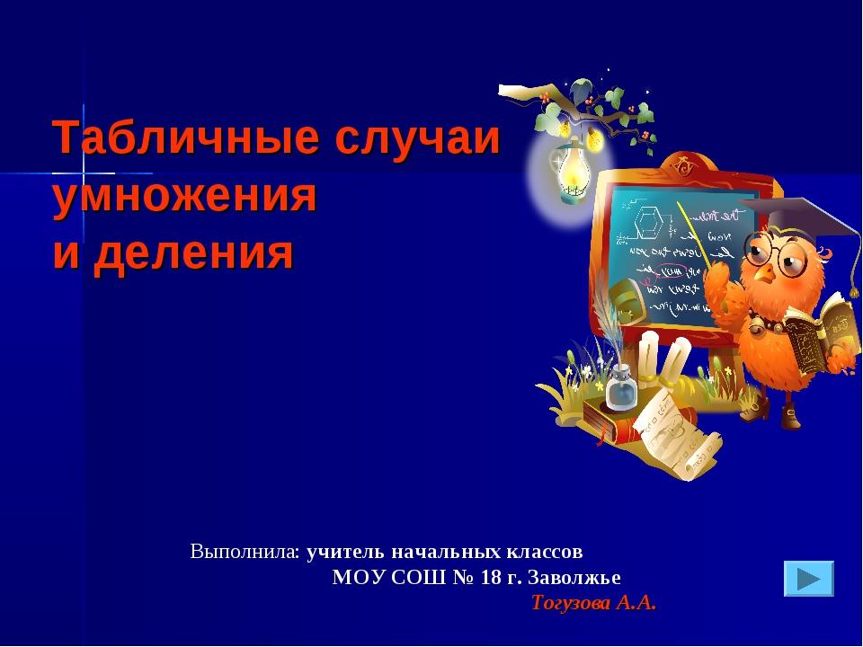 Выполнила: учитель начальных классов МОУ СОШ № 18 г. Заволжье Тогузова А.А. Т...
