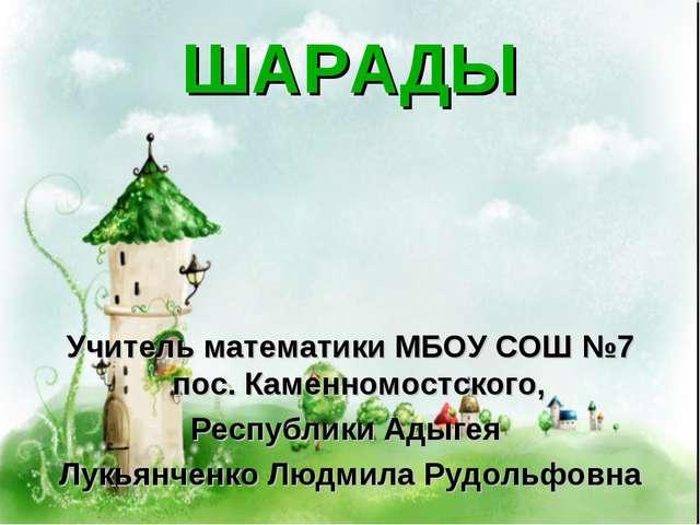 ШАРАДЫ Учитель математики МБОУ СОШ №7 пос. Каменномостского, Республики Адыге...