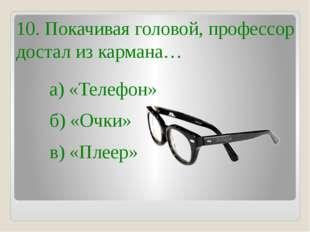10. Покачивая головой, профессор достал из кармана… б) «Очки» в) «Плеер» а) «