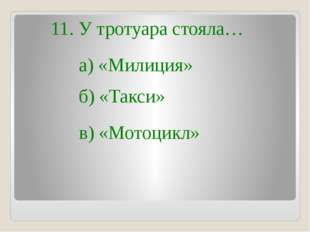 11. У тротуара стояла… в) «Мотоцикл» б) «Такси» а) «Милиция»