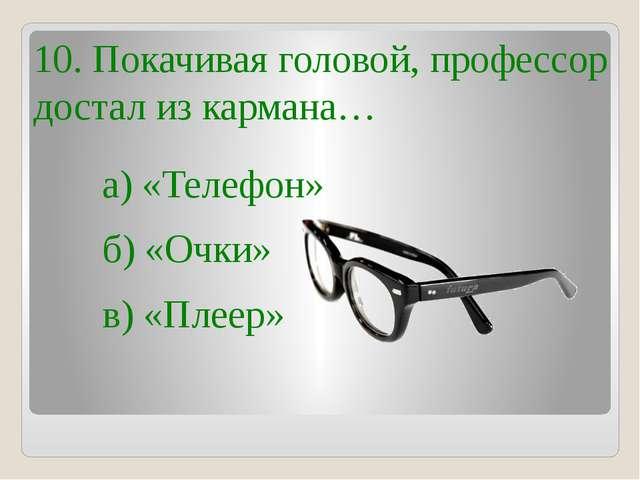 10. Покачивая головой, профессор достал из кармана… б) «Очки» в) «Плеер» а) «...