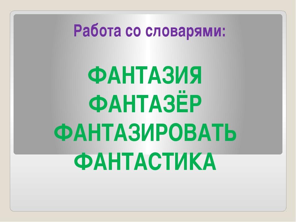 Работа со словарями: ФАНТАЗИЯ ФАНТАЗЁР ФАНТАЗИРОВАТЬ ФАНТАСТИКА