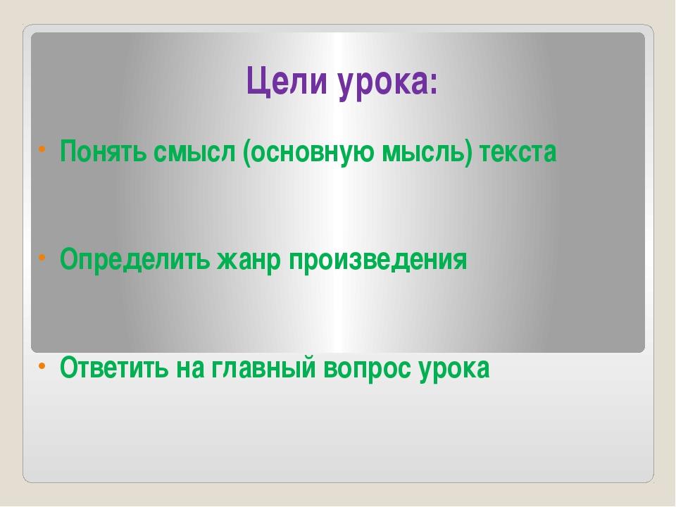 Цели урока: Понять смысл (основную мысль) текста Определить жанр произведения...
