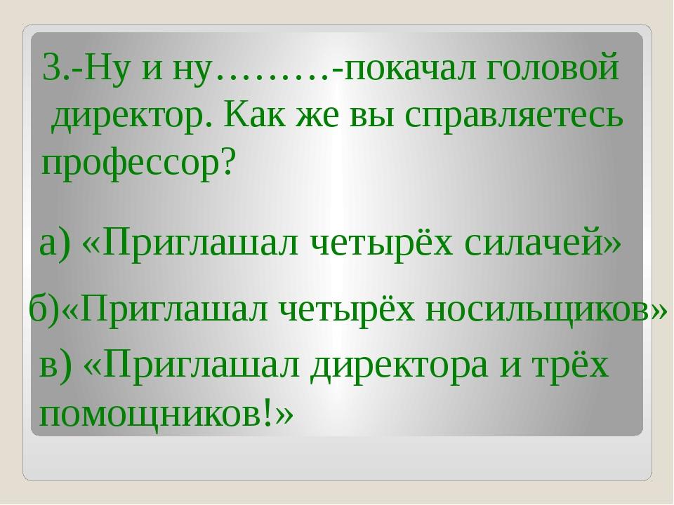 3.-Ну и ну………-покачал головой директор. Как же вы справляетесь профессор? а)...