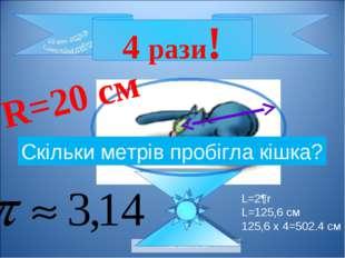 Савченко Е.М. 4 рази! R=20 см Скільки метрів пробігла кішка? L=2¶r L=125,6 см