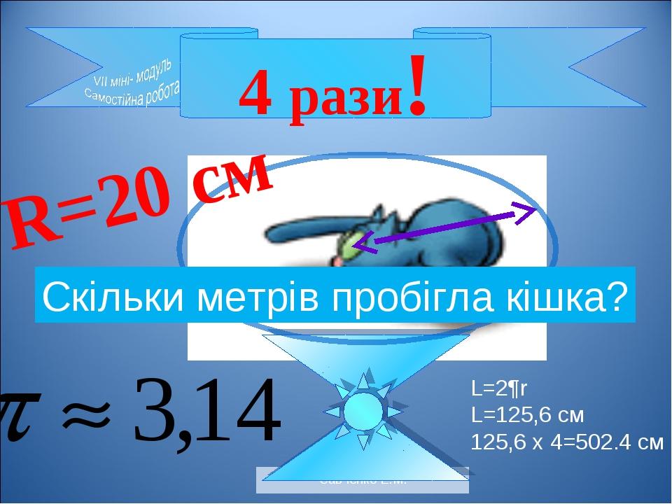 Савченко Е.М. 4 рази! R=20 см Скільки метрів пробігла кішка? L=2¶r L=125,6 см...