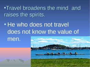 Travel broadens the mind and raises the spirits. He who does not travel does