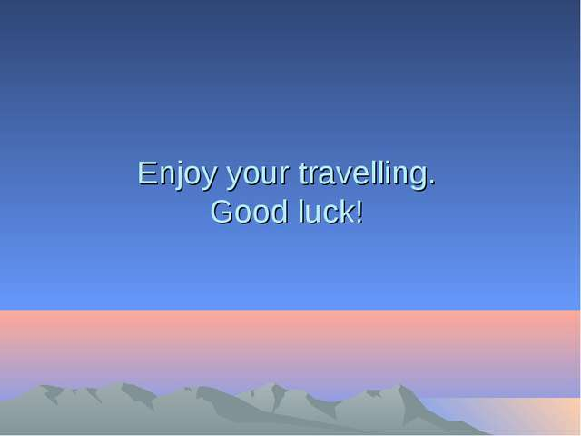 Enjoy your travelling. Good luck!
