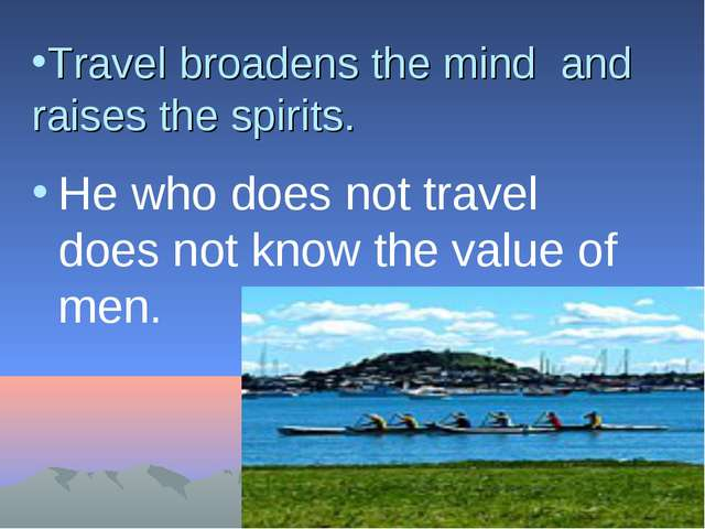Travel broadens the mind and raises the spirits. He who does not travel does...