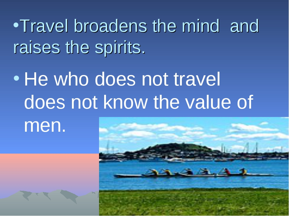 essay about travel broadens the mind Travelling broadens the mind you know we can't sit still for a long time travel broadens the mind essaydo you go on a.