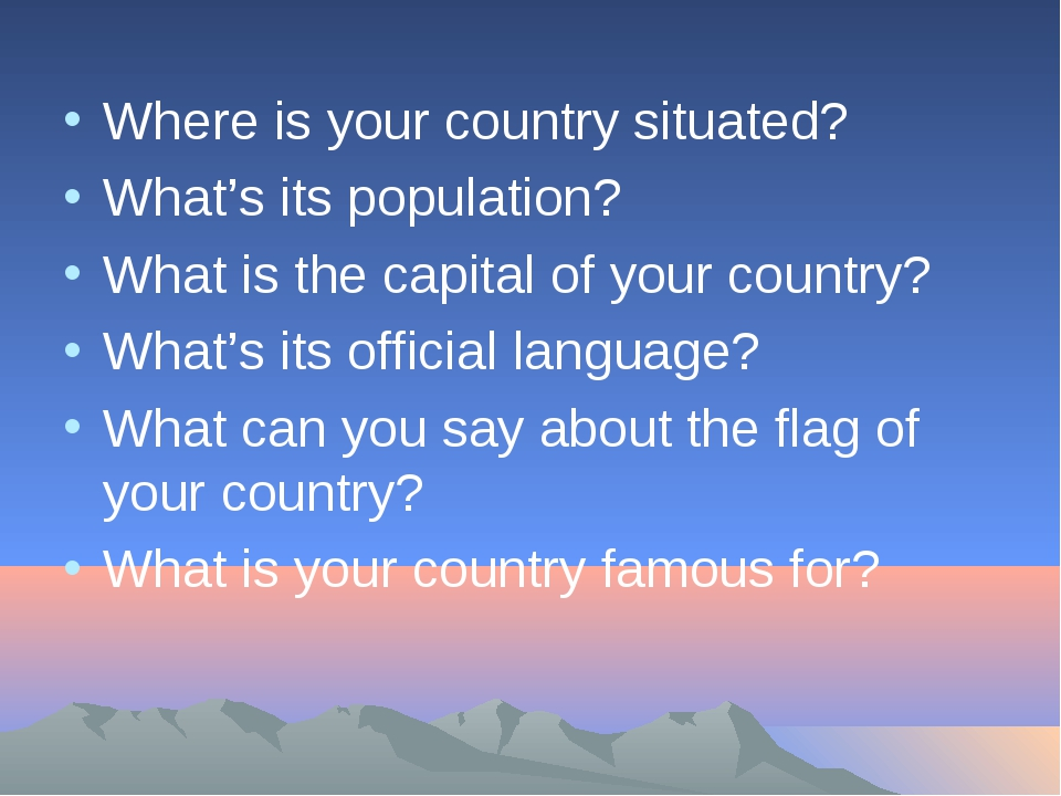 Where is your country situated? What's its population? What is the capital of...