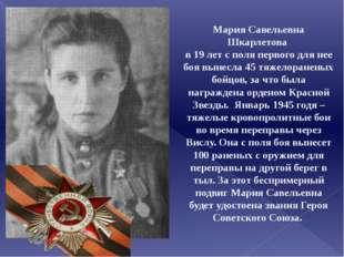 Мария Савельевна Шкарлетова в 19 лет с поля первого для нее боя вынесла 45 тя