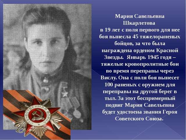Мария Савельевна Шкарлетова в 19 лет с поля первого для нее боя вынесла 45 тя...