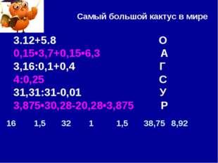 Самый большой кактус в мире 3.12+5.8 О 0,15•3,7+0,15•6,3 А 3,16:0,1+0,4 Г 4:0