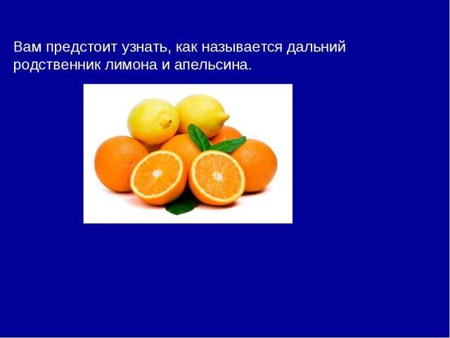 Вам предстоит узнать, как называется дальний родственник лимона и апельсина.
