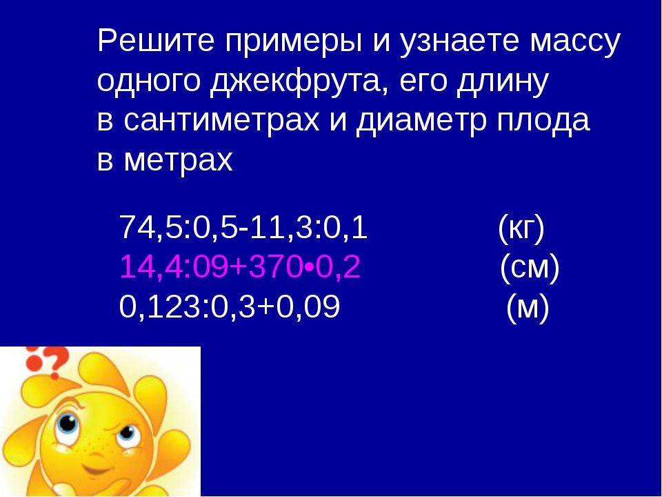 74,5:0,5-11,3:0,1 (кг) 14,4:09+370•0,2 (см) 0,123:0,3+0,09 (м) Решите примеры...