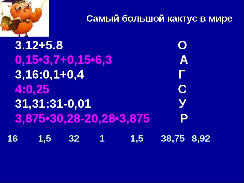 Самый большой кактус в мире 3.12+5.8 О 0,15•3,7+0,15•6,3 А 3,16:0,1+0,4 Г 4:0...