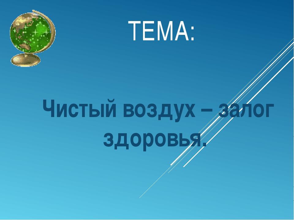 ТЕМА: Чистый воздух – залог здоровья.
