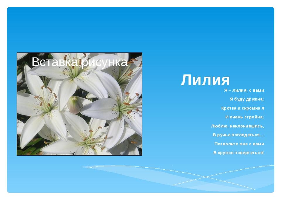 Лилия Я – лилия; с вами Я буду дружна; Кротка и скромна я И очень стройна; Лю...