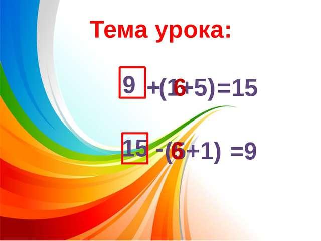 9 + (1+5) =15 15 - (5+1) =9 6 6 Тема урока:
