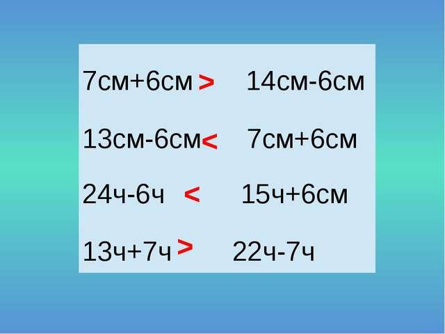 > < < > 7см+6см 14см-6см 13см-6см 7см+6см 24ч-6ч 15ч+6см 13ч+7ч22ч-7ч