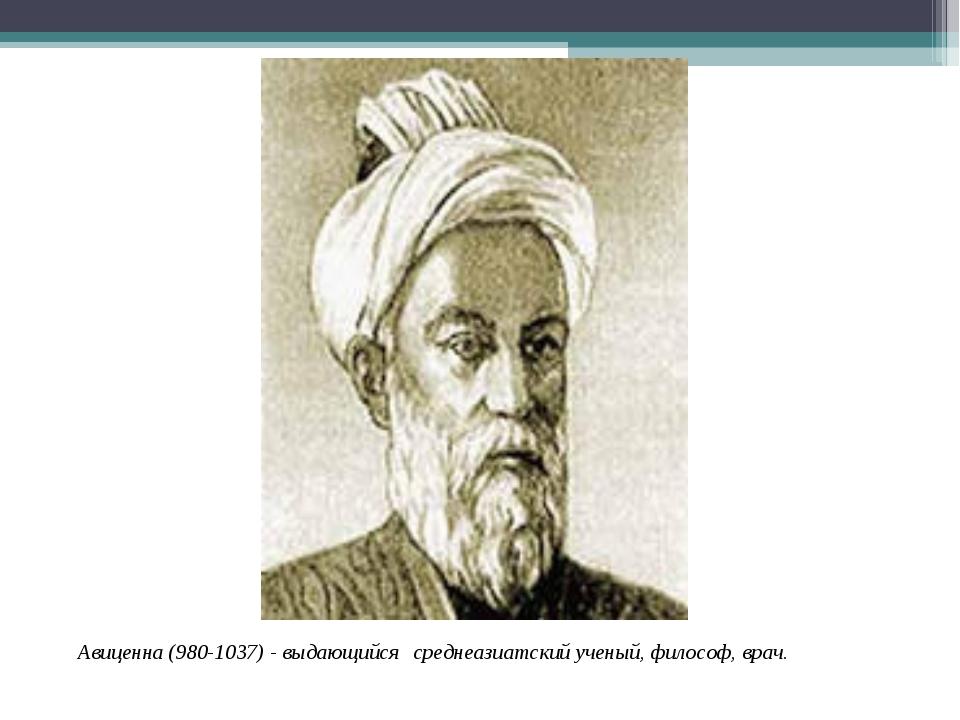 Авиценна (980-1037) - выдающийся среднеазиатский ученый, философ, врач.