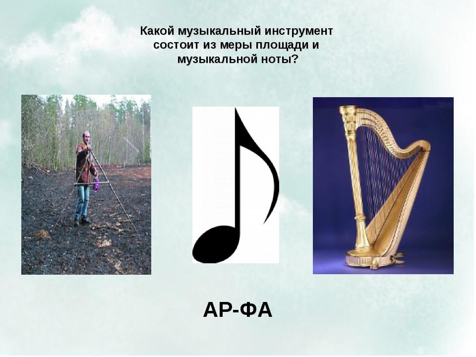 Какой музыкальный инструмент состоит из меры площади и музыкальной ноты? АР-ФА