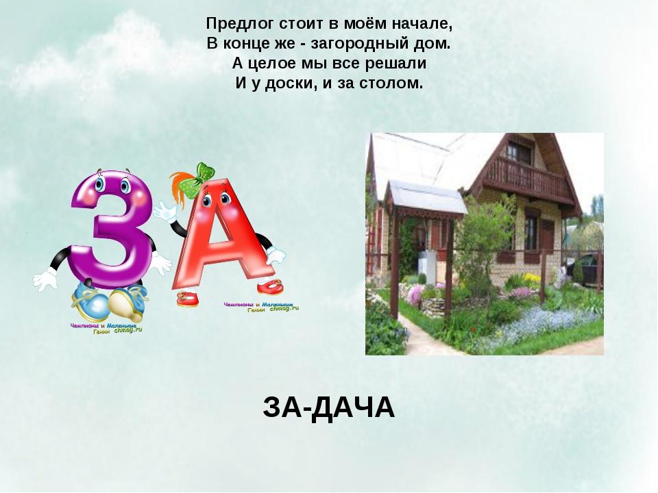 Предлог стоит в моём начале, В конце же - загородный дом. А целое мы все реша...