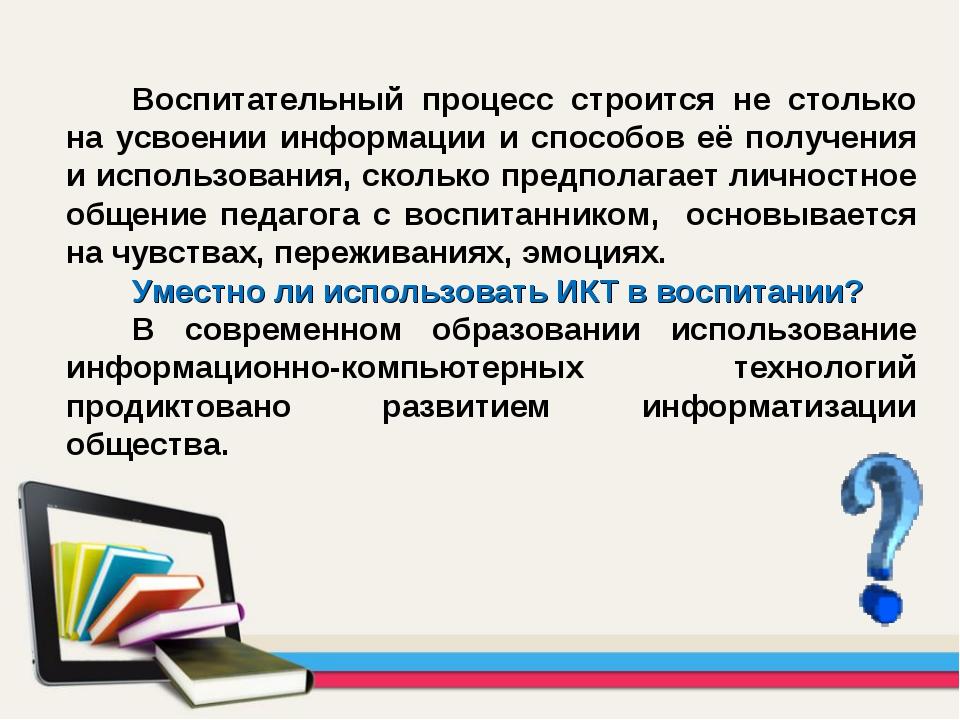 Воспитательный процесс строится не столько на усвоении информации и способов...