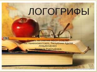 ЛОГОГРИФЫ Учитель математики МБОУ СОШ №7 пос Каменномостского, Республики Ады