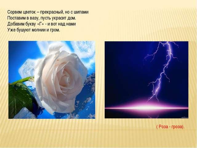 Сорвем цветок – прекрасный, но с шипами Поставим в вазу, пусть украсит дом....