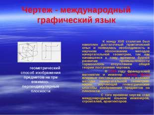 Чертеж - международный графический язык К концу XVII столетия был накоплен до