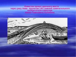 Известен проект арочного моста через реку Нива пролетом 140 саженей замечате