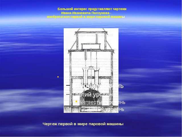 Большой интерес представляют чертежи Ивана Ивановича Ползунова - изобретател...