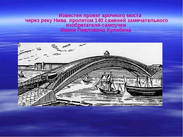 Известен проект арочного моста через реку Нива пролетом 140 саженей замечате...