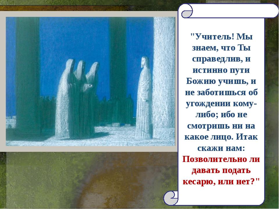 """""""Учитель! Мы знаем, что Ты справедлив, и истинно пути Божию учишь, и не забот..."""