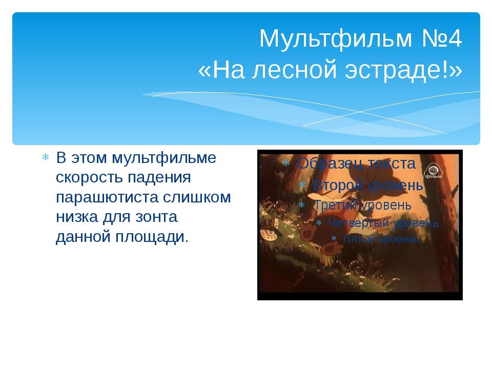 Мультфильм №4 «На лесной эстраде!» В этом мультфильме скорость падения парашю...