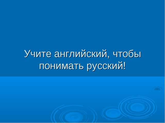 Учите английский, чтобы понимать русский!