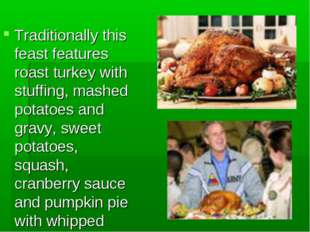 Traditionally this feast features roast turkey with stuffing, mashed potatoes