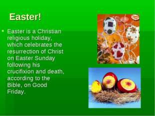Easter! Easter is a Christian religious holiday, which celebrates the resurre