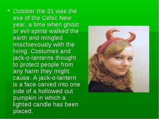 October the 31 was the eve of the Celtic New year, a time when ghost or evil