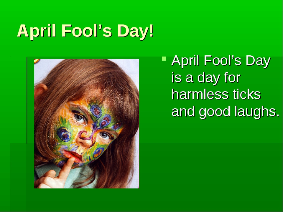 April Fool's Day! April Fool's Day is a day for harmless ticks and good laughs.
