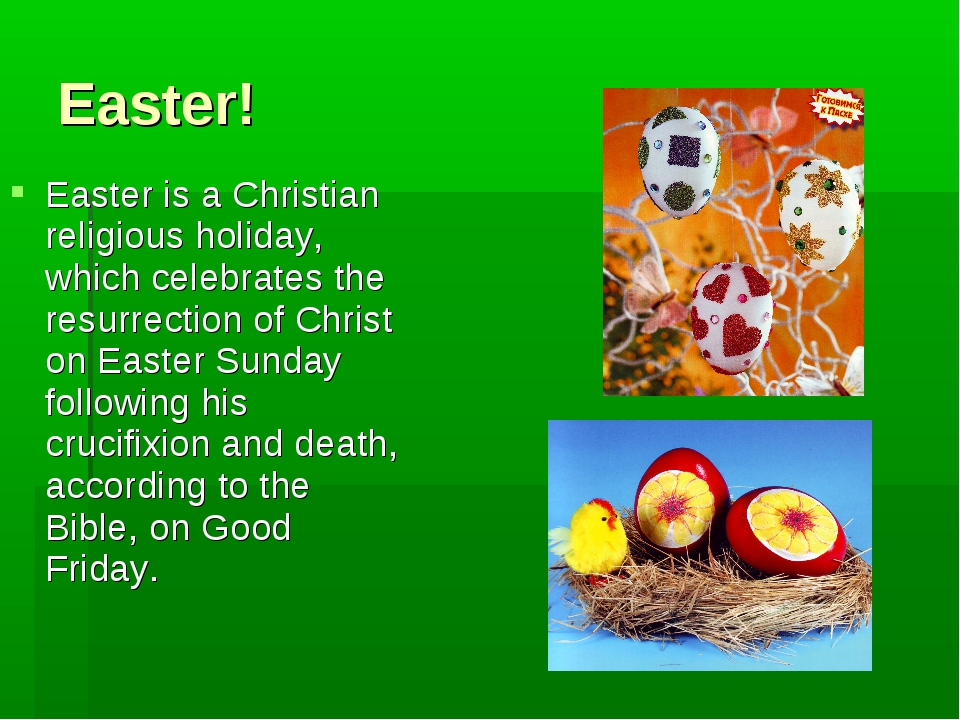 Easter! Easter is a Christian religious holiday, which celebrates the resurre...