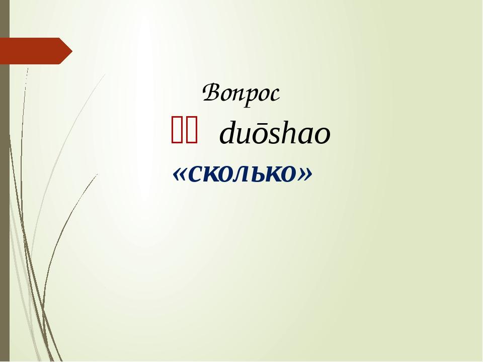 Вопрос 多少 duōshao «сколько»