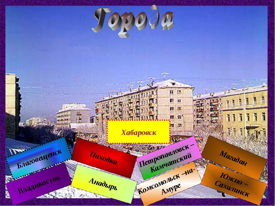 Владивосток Комсомольск –на- Амуре Магадан Южно – Сахалинск Петропавловск – К...