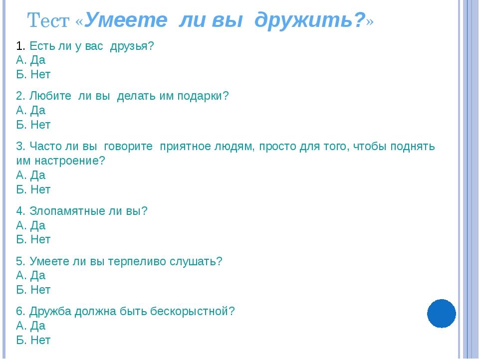 Тест «Умеете ли вы дружить?» Есть ли у вас друзья? А. Да Б. Нет 2. Любите ли...