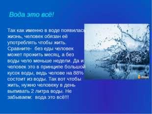 Вода это всё! Так как именно в воде появилась жизнь, человек обязан её употре