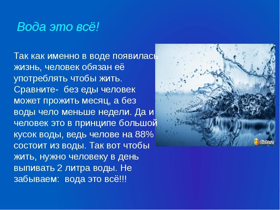 Вода это всё! Так как именно в воде появилась жизнь, человек обязан её употре...