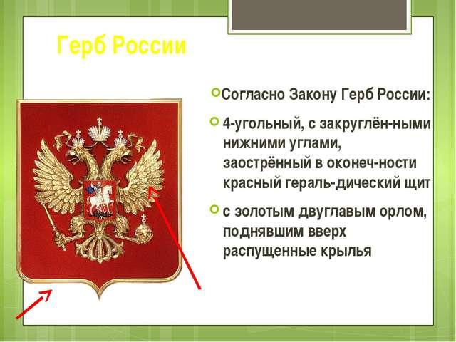 Герб России Согласно Закону Герб России: 4-угольный, с закруглён-ными нижними...